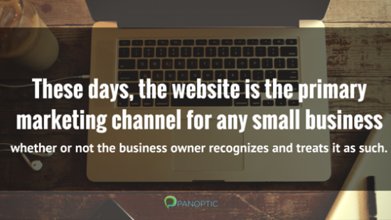 These days, the website is the primary marketing channel for any small business whether or not the business owner recognizes and treats it as such.